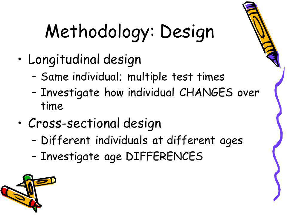 Methodology: Design Longitudinal design –Same individual; multiple test times –Investigate how individual CHANGES over time Cross-sectional design –Different individuals at different ages –Investigate age DIFFERENCES