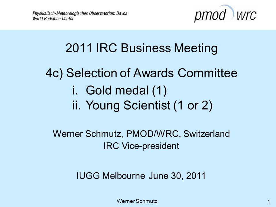 Werner Schmutz, PMOD/WRC, Switzerland IRC Vice-president IUGG Melbourne June 30, 2011 Werner Schmutz 1 2011 IRC Business Meeting 4c) Selection of Awards Committee i.Gold medal (1) ii.Young Scientist (1 or 2)