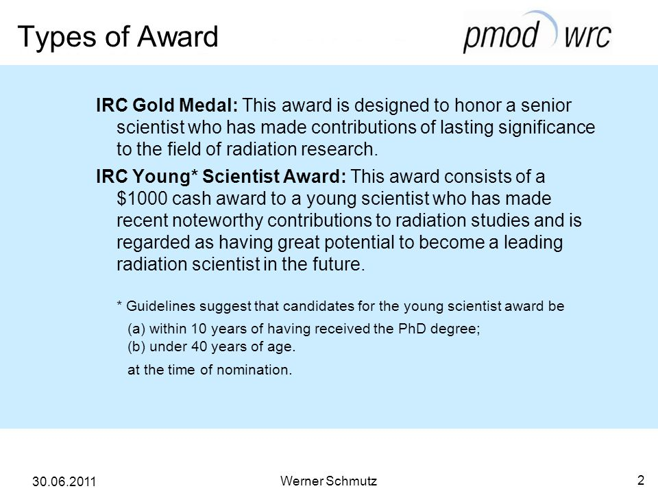 Types of Award Werner Schmutz 2 30.06.2011 IRC Gold Medal: This award is designed to honor a senior scientist who has made contributions of lasting significance to the field of radiation research.