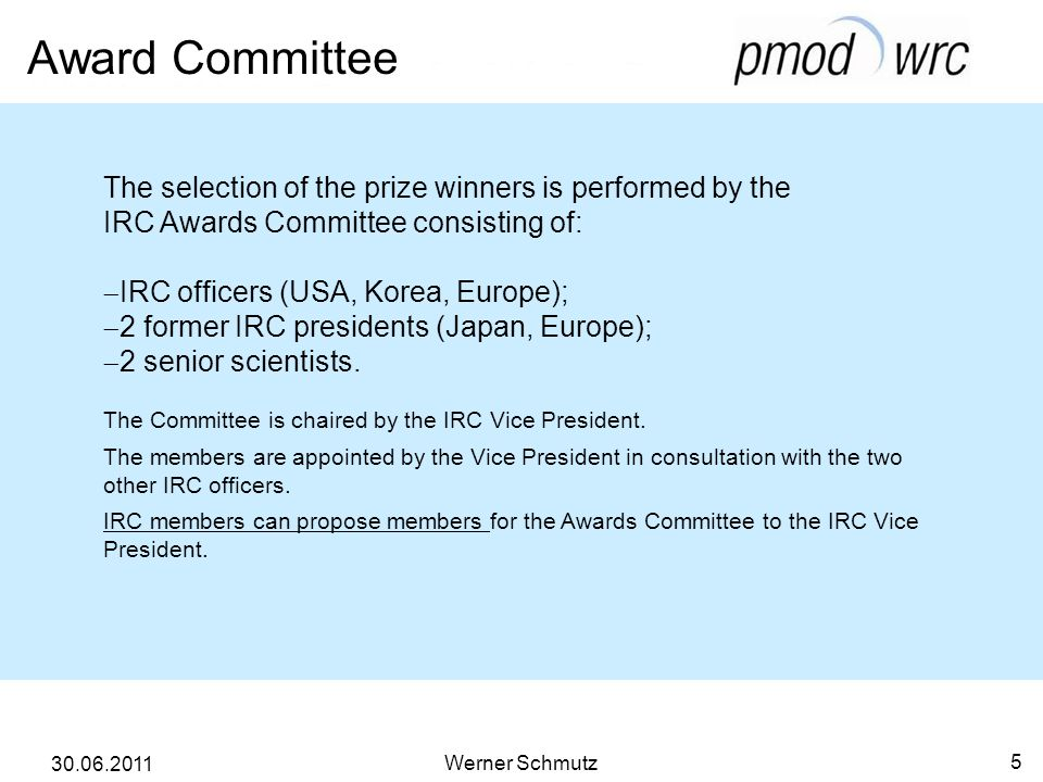 Award Committee Werner Schmutz 5 30.06.2011 The selection of the prize winners is performed by the IRC Awards Committee consisting of: IRC officers (USA, Korea, Europe); 2 former IRC presidents (Japan, Europe); 2 senior scientists.