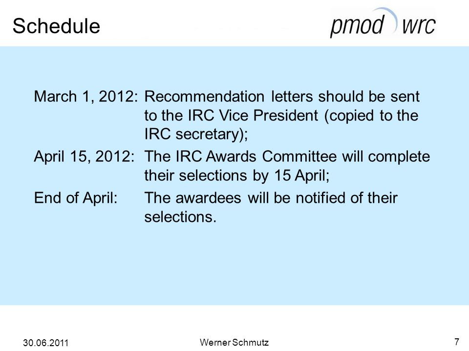 Schedule Werner Schmutz 7 30.06.2011 March 1, 2012: Recommendation letters should be sent to the IRC Vice President (copied to the IRC secretary); April 15, 2012: The IRC Awards Committee will complete their selections by 15 April; End of April: The awardees will be notified of their selections.