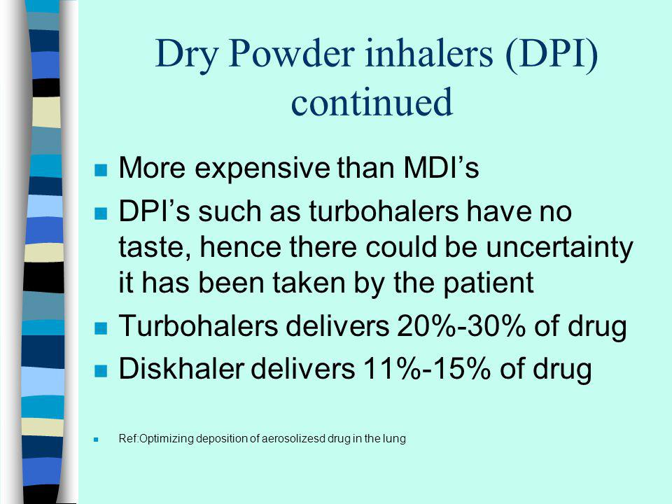 Dry Powder inhalers (DPI) continued n More expensive than MDIs n DPIs such as turbohalers have no taste, hence there could be uncertainty it has been taken by the patient n Turbohalers delivers 20%-30% of drug n Diskhaler delivers 11%-15% of drug n Ref:Optimizing deposition of aerosolizesd drug in the lung