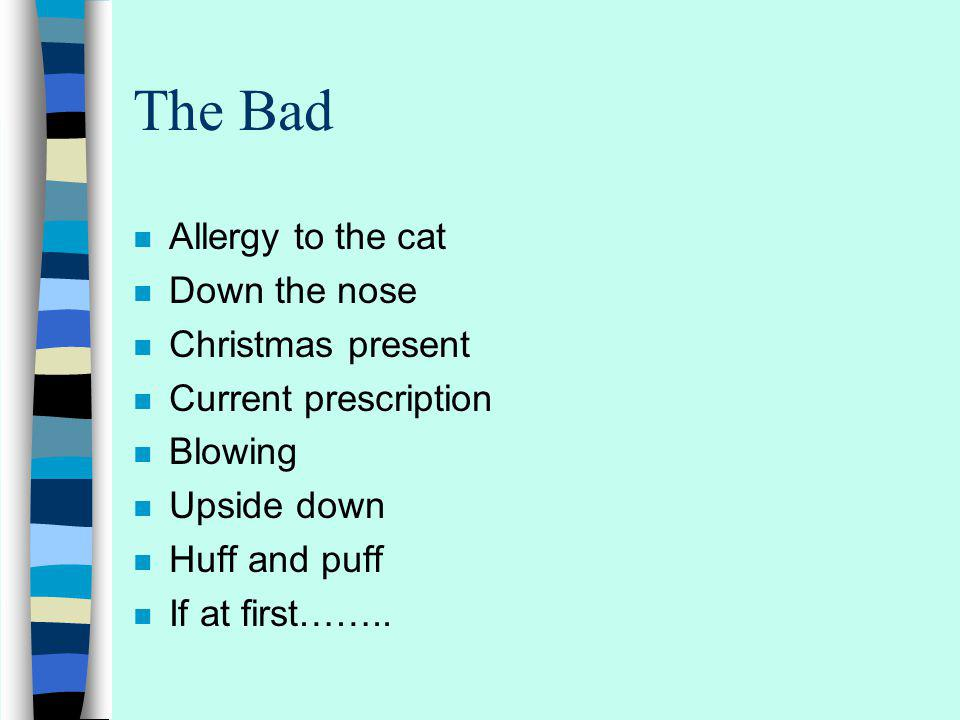 The Bad n Allergy to the cat n Down the nose n Christmas present n Current prescription n Blowing n Upside down n Huff and puff n If at first……..