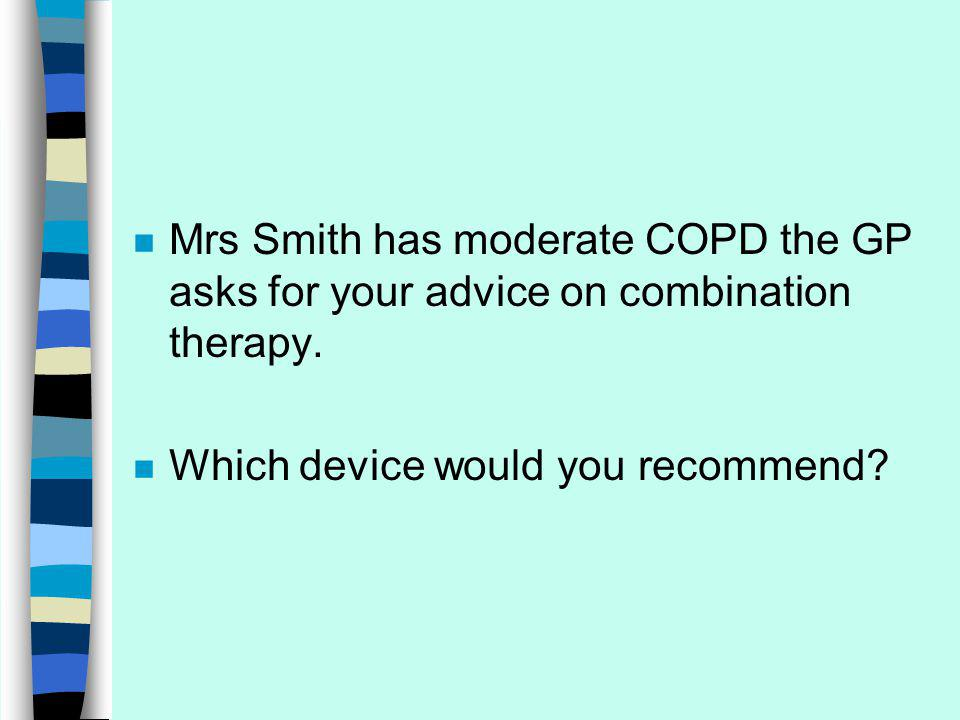 n Mrs Smith has moderate COPD the GP asks for your advice on combination therapy.