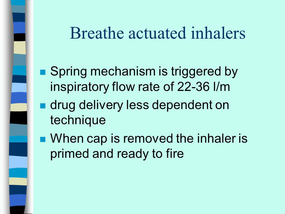 Breathe actuated inhalers n Spring mechanism is triggered by inspiratory flow rate of 22-36 l/m n drug delivery less dependent on technique n When cap is removed the inhaler is primed and ready to fire n Ref: AJ Corlett 1996 Caring for Older People: Aids to compliance with medication BMJ 1996;313:926-929 12 October