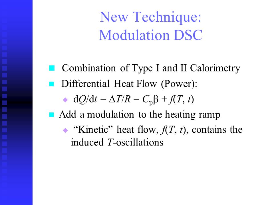 Combination of Type I and II Calorimetry Differential Heat Flow (Power): dQ/dt = T/R = C p + f(T, t) Add a modulation to the heating ramp Kinetic heat flow, f(T, t), contains the induced T-oscillations New Technique: Modulation DSC