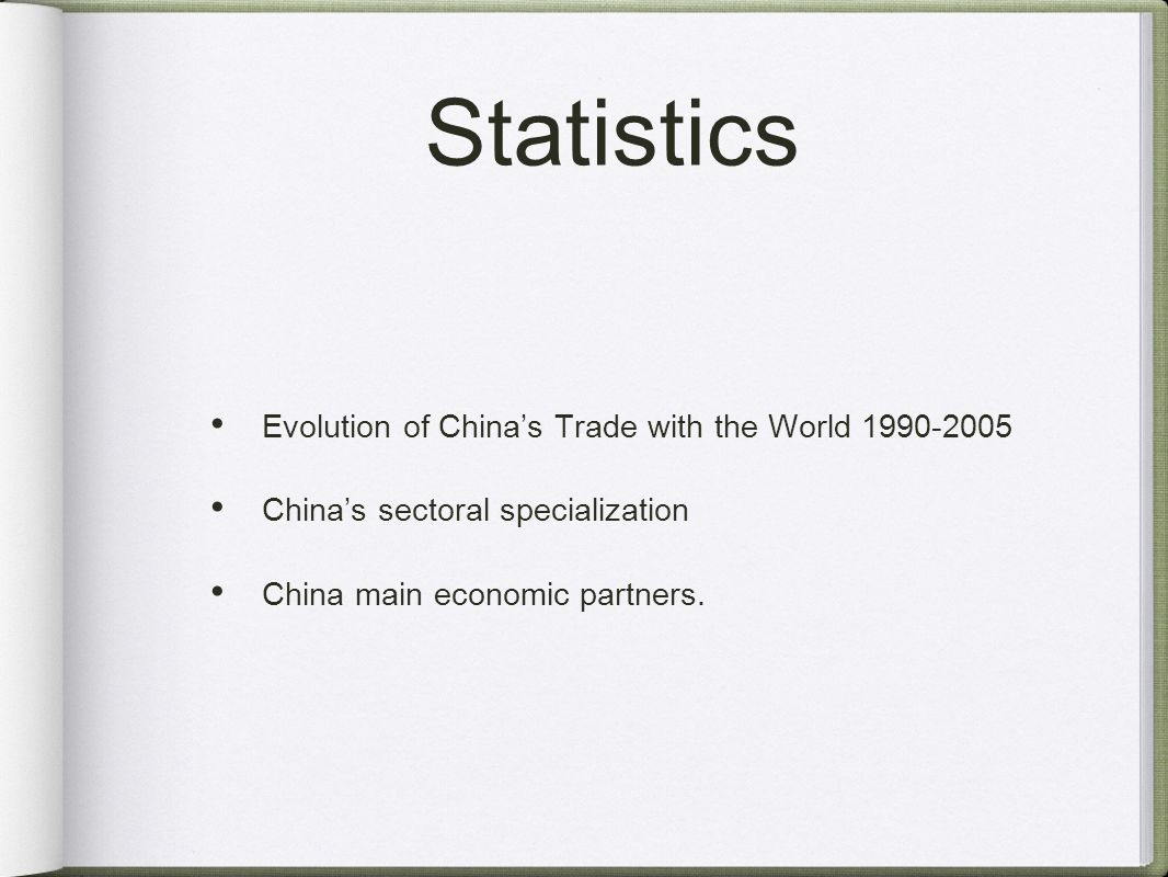 Statistics Evolution of Chinas Trade with the World 1990-2005 Chinas sectoral specialization China main economic partners.