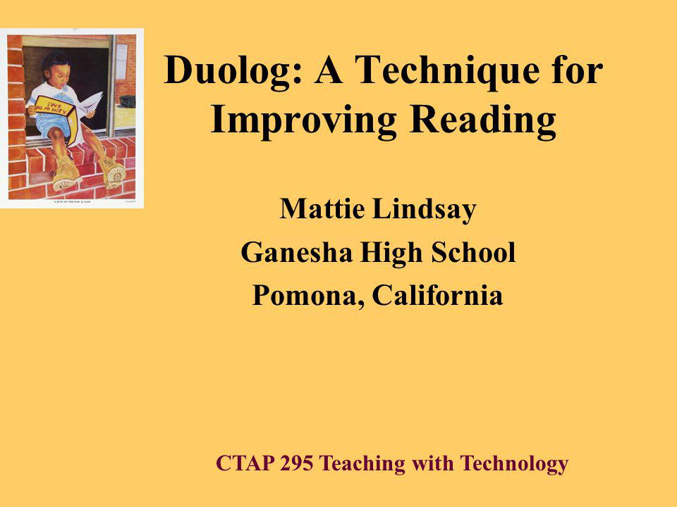 Duolog: A Technique for Improving Reading Mattie Lindsay Ganesha High School Pomona, California CTAP 295 Teaching with Technology