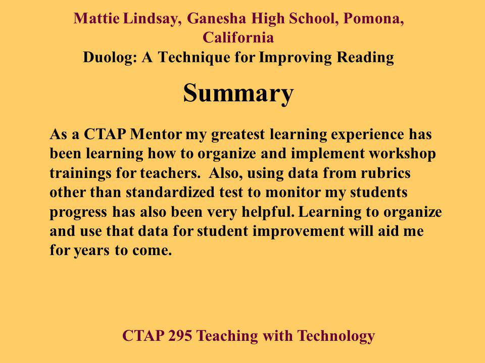 Mattie Lindsay, Ganesha High School, Pomona, California Duolog: A Technique for Improving Reading Summary As a CTAP Mentor my greatest learning experience has been learning how to organize and implement workshop trainings for teachers.