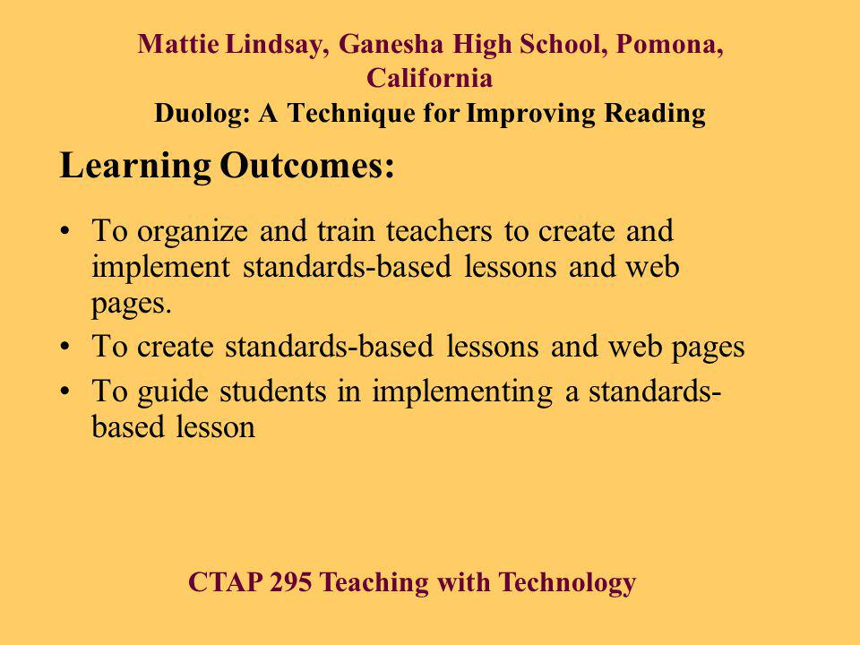 Mattie Lindsay, Ganesha High School, Pomona, California Duolog: A Technique for Improving Reading To organize and train teachers to create and implement standards-based lessons and web pages.
