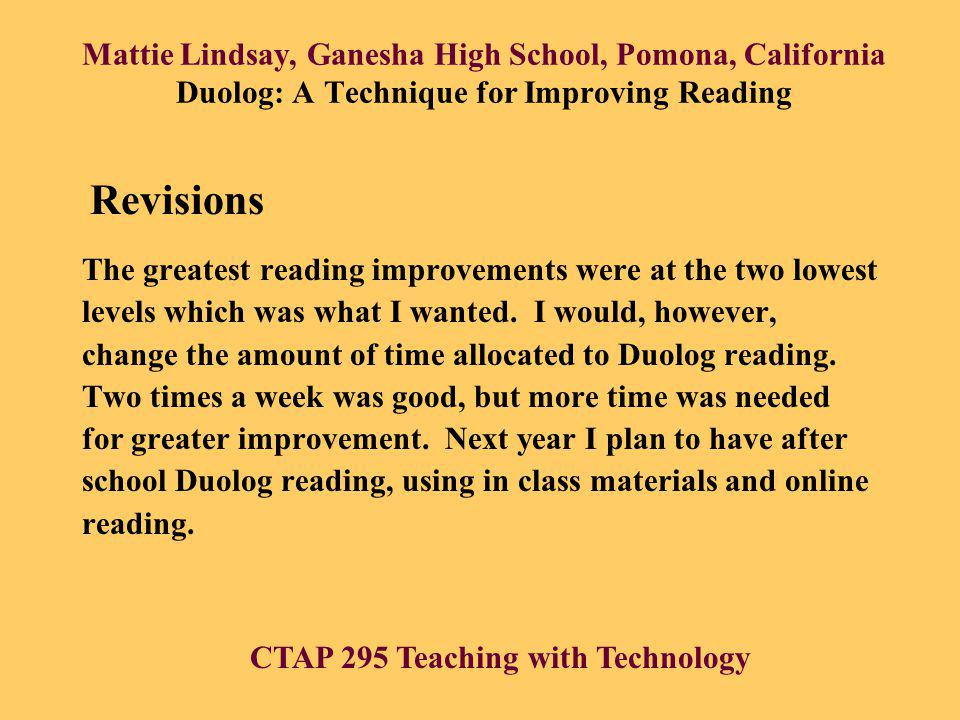 Mattie Lindsay, Ganesha High School, Pomona, California Duolog: A Technique for Improving Reading The greatest reading improvements were at the two lowest levels which was what I wanted.