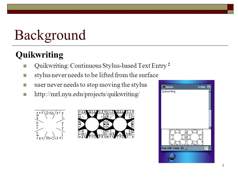3 Background Quikwriting Quikwriting: Continuous Stylus-based Text Entry 2 stylus never needs to be lifted from the surface user never needs to stop moving the stylus http://mrl.nyu.edu/projects/quikwriting/