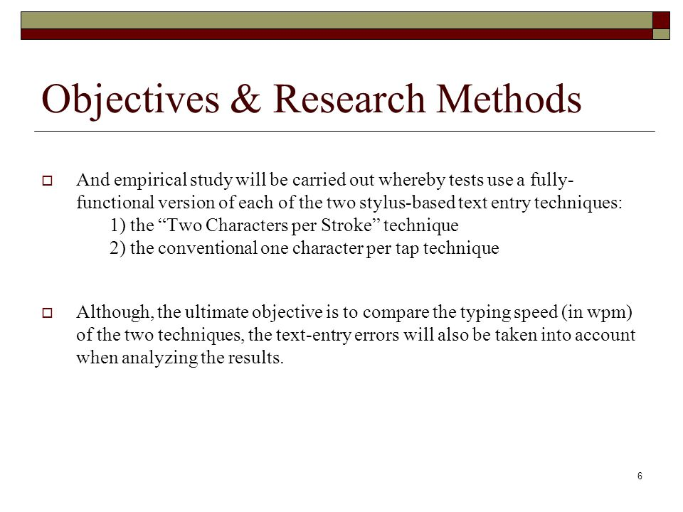 6 Objectives & Research Methods And empirical study will be carried out whereby tests use a fully- functional version of each of the two stylus-based text entry techniques: 1) the Two Characters per Stroke technique 2) the conventional one character per tap technique Although, the ultimate objective is to compare the typing speed (in wpm) of the two techniques, the text-entry errors will also be taken into account when analyzing the results.