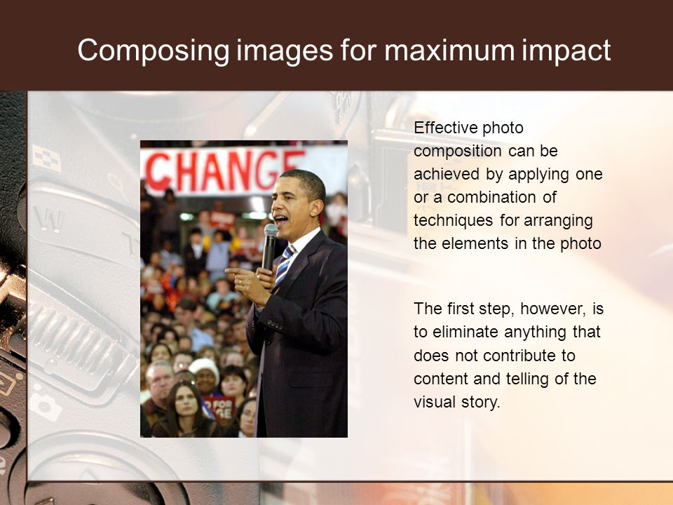 Composing images for maximum impact Effective photo composition can be achieved by applying one or a combination of techniques for arranging the elements in the photo The first step, however, is to eliminate anything that does not contribute to content and telling of the visual story.