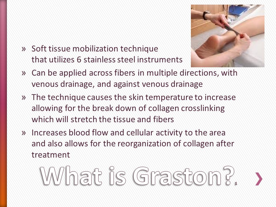 » Soft tissue mobilization technique that utilizes 6 stainless steel instruments » Can be applied across fibers in multiple directions, with venous drainage, and against venous drainage » The technique causes the skin temperature to increase allowing for the break down of collagen crosslinking which will stretch the tissue and fibers » Increases blood flow and cellular activity to the area and also allows for the reorganization of collagen after treatment