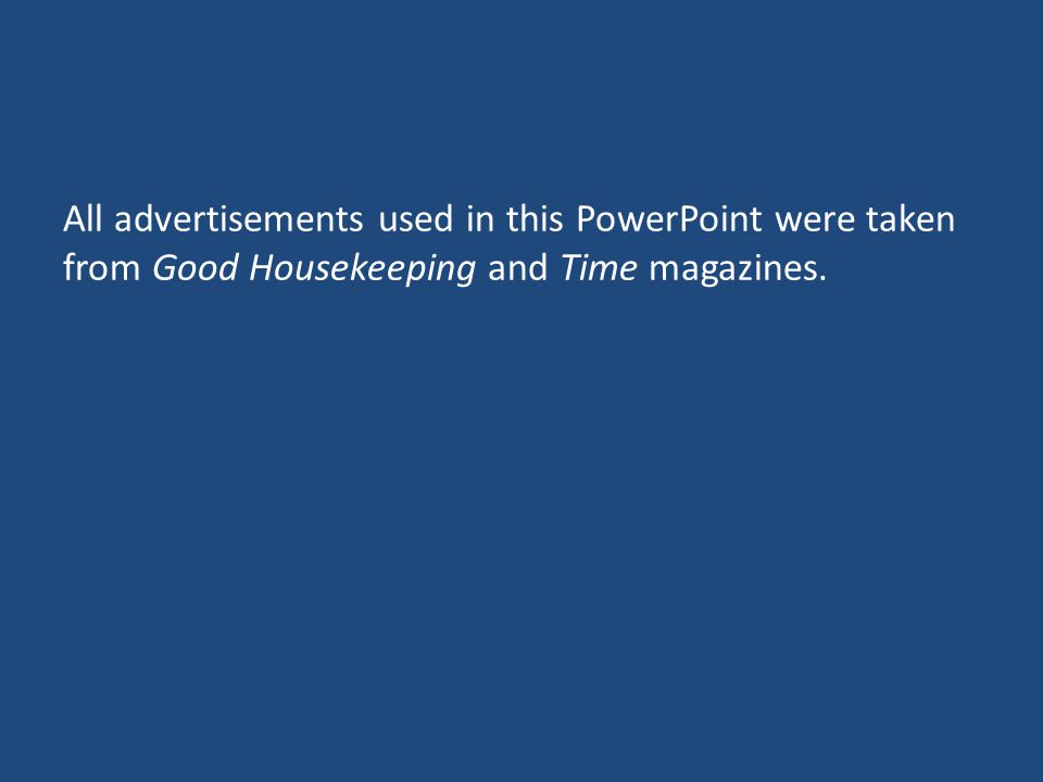 All advertisements used in this PowerPoint were taken from Good Housekeeping and Time magazines.