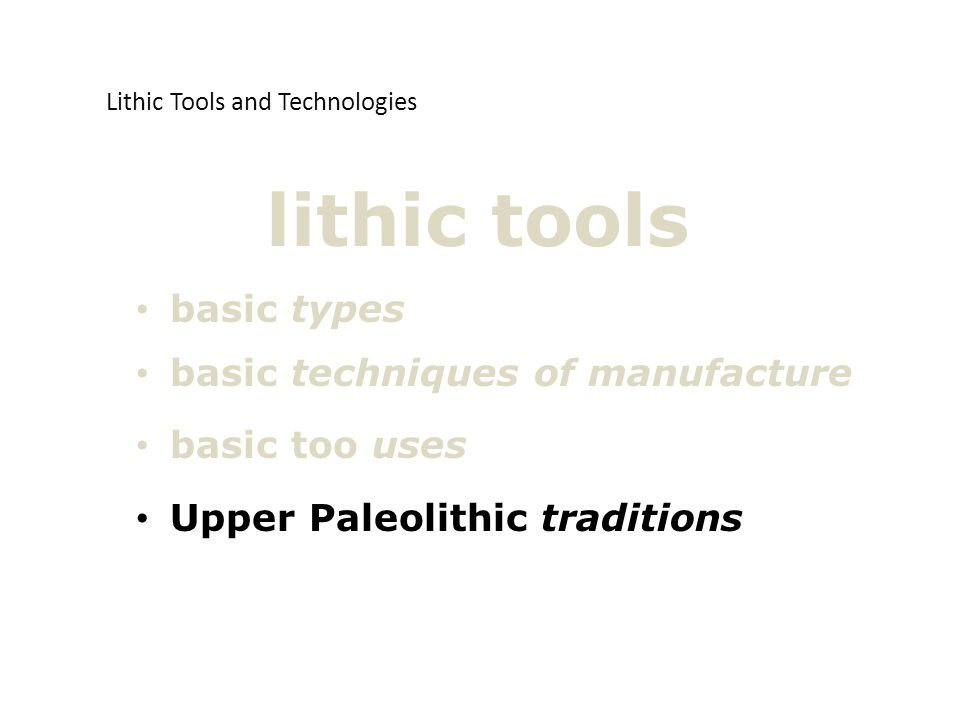 basic types basic techniques of manufacture basic too uses Upper Paleolithic traditions lithic tools Lithic Tools and Technologies