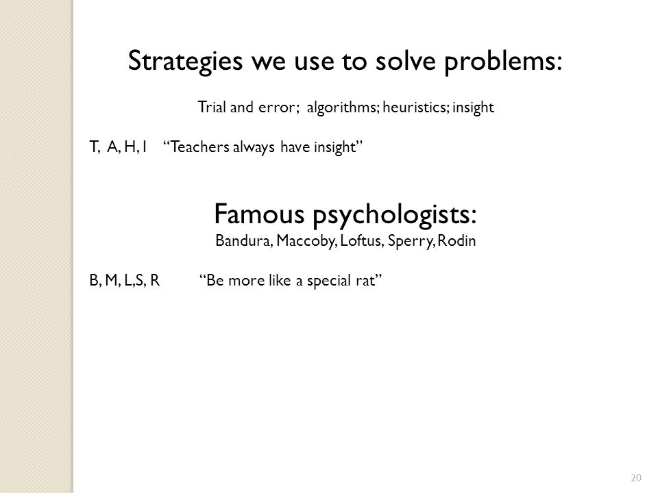 20 Strategies we use to solve problems: Trial and error; algorithms; heuristics; insight T, A, H, I Teachers always have insight Famous psychologists: Bandura, Maccoby, Loftus, Sperry, Rodin B, M, L,S, R Be more like a special rat