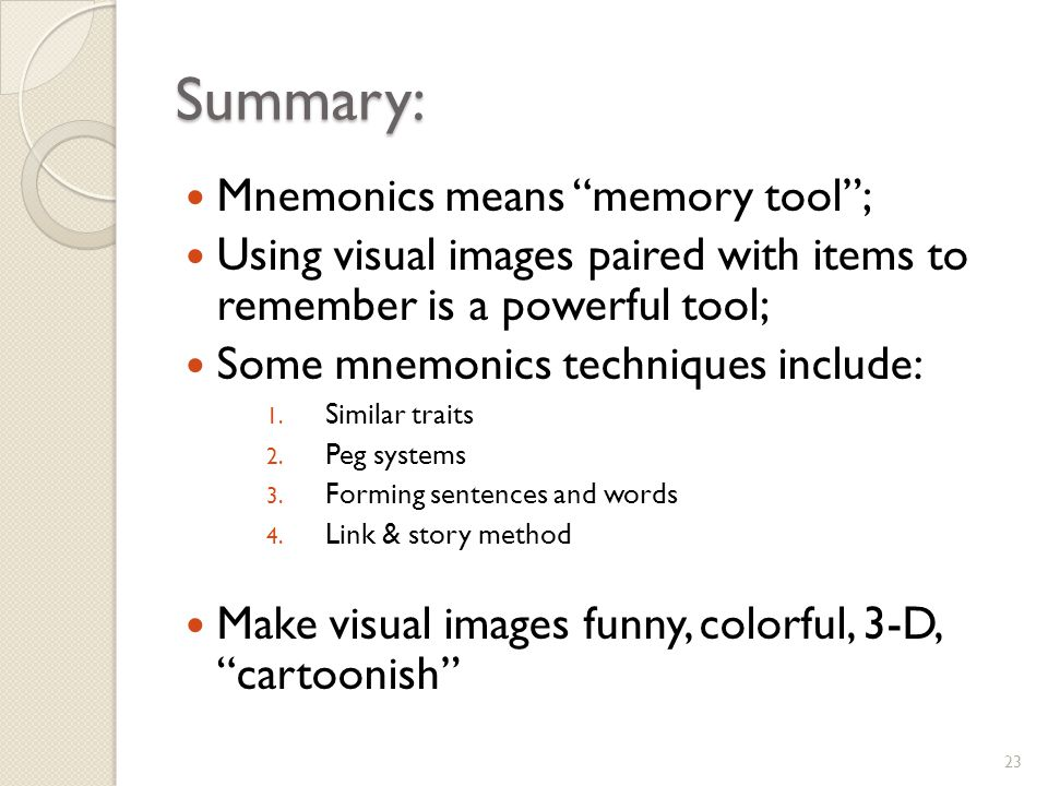 Summary: Mnemonics means memory tool; Using visual images paired with items to remember is a powerful tool; Some mnemonics techniques include: 1.