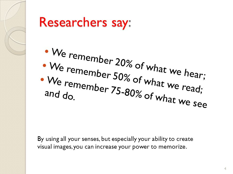 Researchers say: We remember 20% of what we hear; We remember 50% of what we read; We remember 75-80% of what we see and do.
