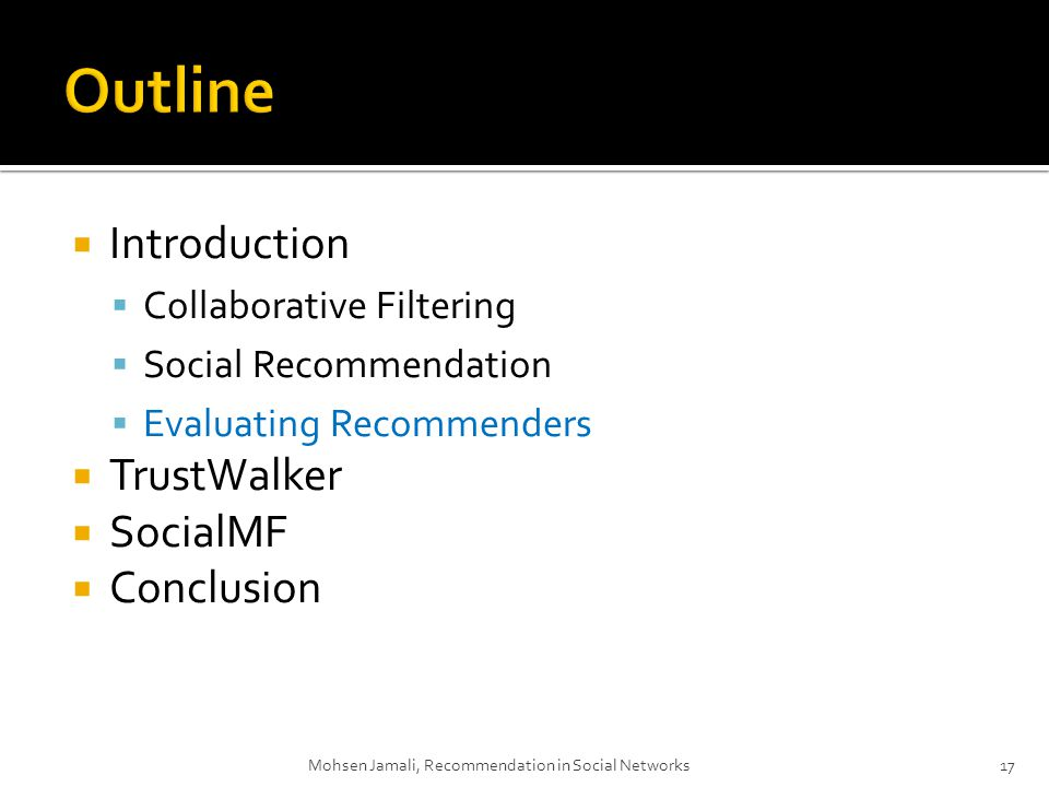 Introduction Collaborative Filtering Social Recommendation Evaluating Recommenders TrustWalker SocialMF Conclusion Mohsen Jamali, Recommendation in Social Networks17
