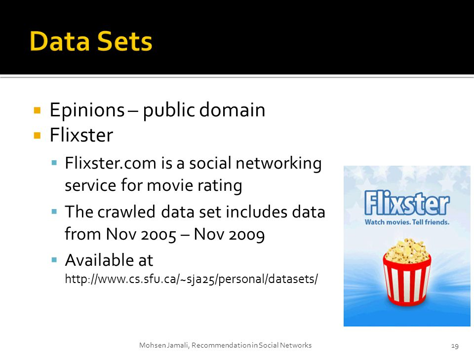 Epinions – public domain Flixster Flixster.com is a social networking service for movie rating The crawled data set includes data from Nov 2005 – Nov 2009 Available at http://www.cs.sfu.ca/~sja25/personal/datasets/ Mohsen Jamali, Recommendation in Social Networks19