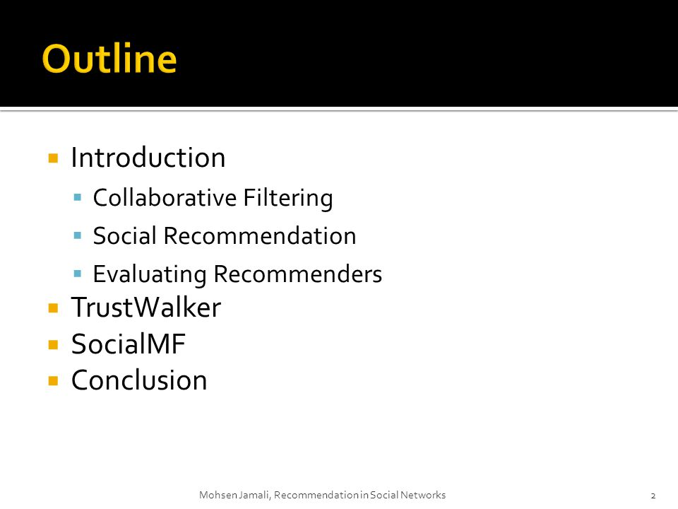 Introduction Collaborative Filtering Social Recommendation Evaluating Recommenders TrustWalker SocialMF Conclusion Mohsen Jamali, Recommendation in Social Networks2