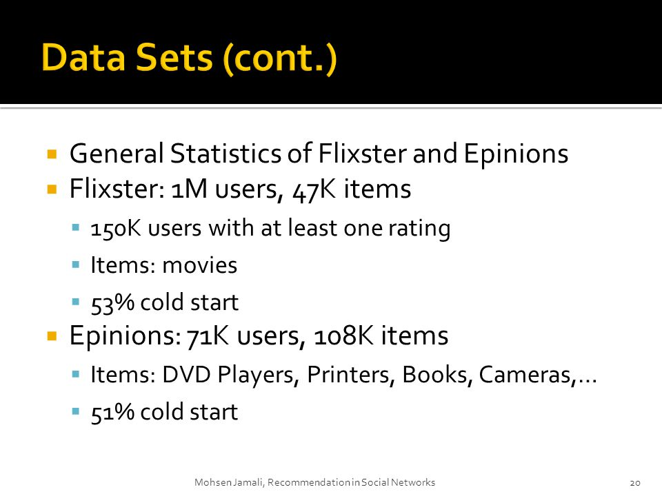 Mohsen Jamali, Recommendation in Social Networks20 General Statistics of Flixster and Epinions Flixster: 1M users, 47K items 150K users with at least one rating Items: movies 53% cold start Epinions: 71K users, 108K items Items: DVD Players, Printers, Books, Cameras,… 51% cold start