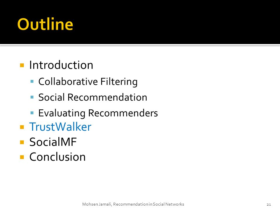 Introduction Collaborative Filtering Social Recommendation Evaluating Recommenders TrustWalker SocialMF Conclusion Mohsen Jamali, Recommendation in Social Networks21