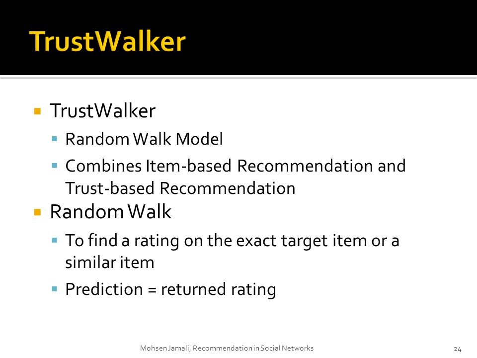 TrustWalker Random Walk Model Combines Item-based Recommendation and Trust-based Recommendation Random Walk To find a rating on the exact target item or a similar item Prediction = returned rating 24 Mohsen Jamali, Recommendation in Social Networks24