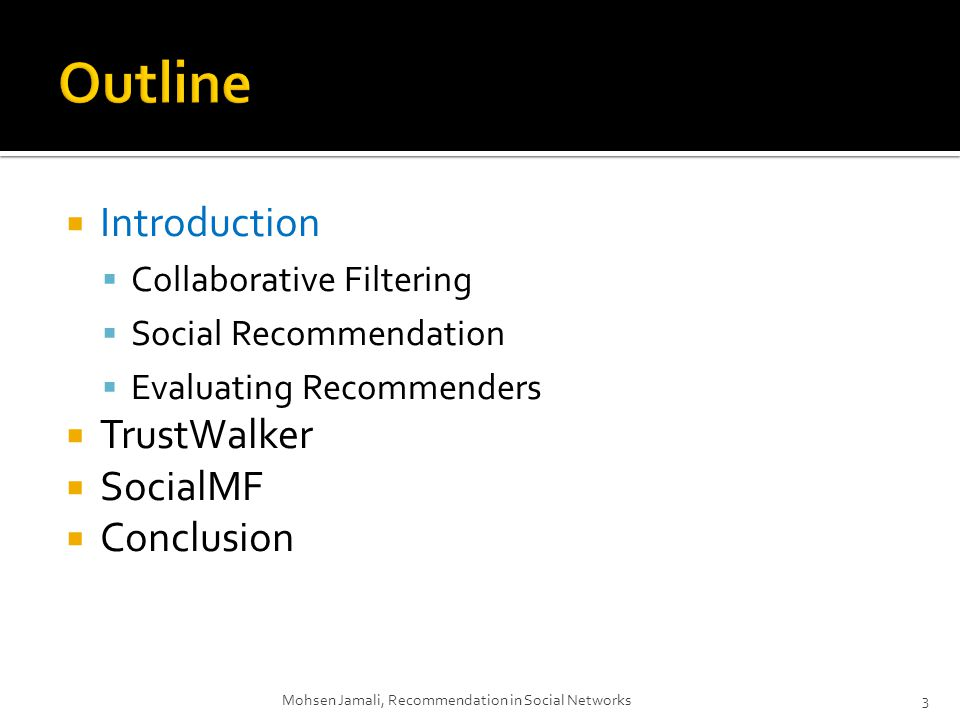 Introduction Collaborative Filtering Social Recommendation Evaluating Recommenders TrustWalker SocialMF Conclusion Mohsen Jamali, Recommendation in Social Networks3