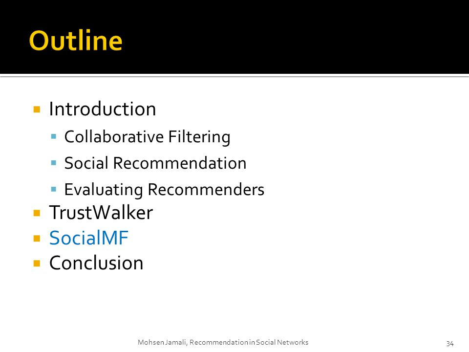 Introduction Collaborative Filtering Social Recommendation Evaluating Recommenders TrustWalker SocialMF Conclusion Mohsen Jamali, Recommendation in Social Networks34