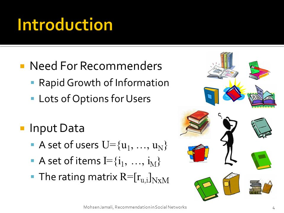 Need For Recommenders Rapid Growth of Information Lots of Options for Users Input Data A set of users U={u 1, …, u N } A set of items I={i 1, …, i M } The rating matrix R=[r u,i ] NxM 4Mohsen Jamali, Recommendation in Social Networks
