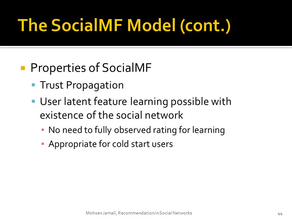 Properties of SocialMF Trust Propagation User latent feature learning possible with existence of the social network No need to fully observed rating for learning Appropriate for cold start users Mohsen Jamali, Recommendation in Social Networks44
