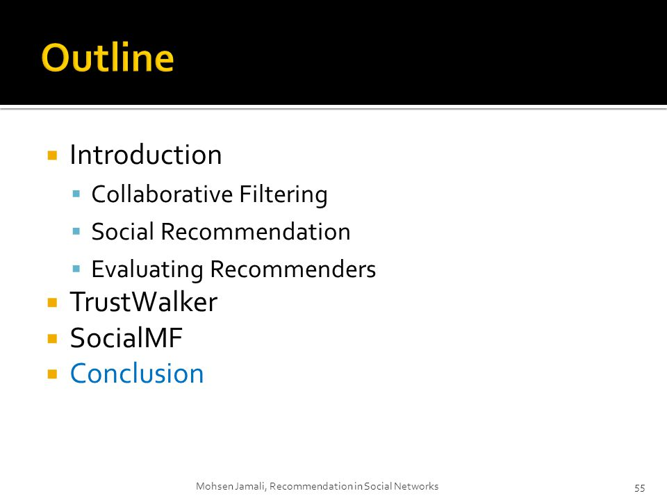 Introduction Collaborative Filtering Social Recommendation Evaluating Recommenders TrustWalker SocialMF Conclusion Mohsen Jamali, Recommendation in Social Networks55