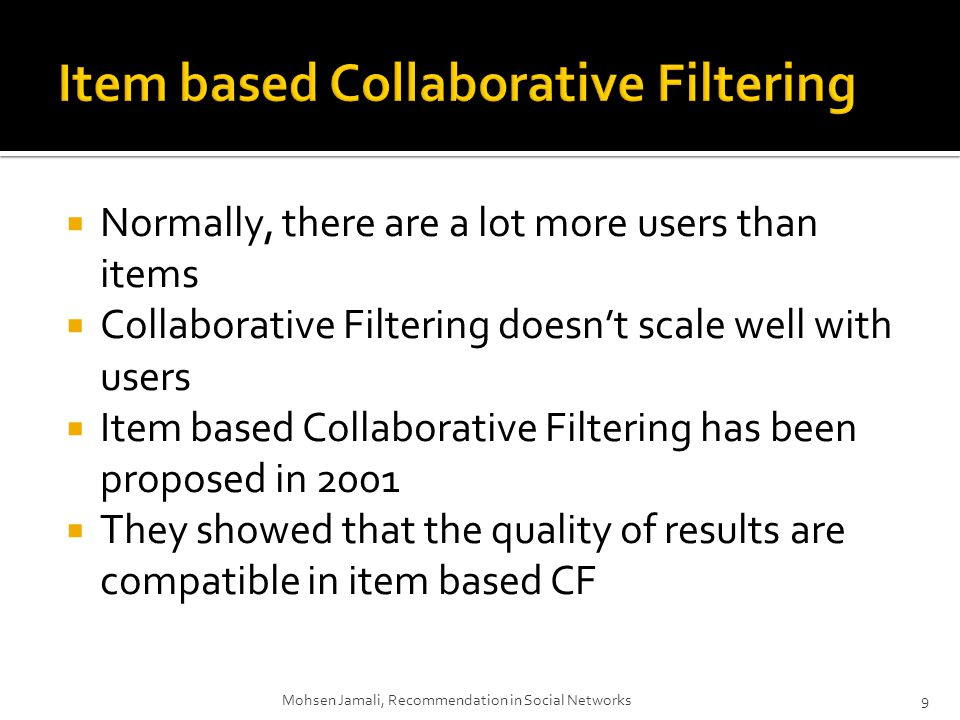 Normally, there are a lot more users than items Collaborative Filtering doesnt scale well with users Item based Collaborative Filtering has been proposed in 2001 They showed that the quality of results are compatible in item based CF 9Mohsen Jamali, Recommendation in Social Networks