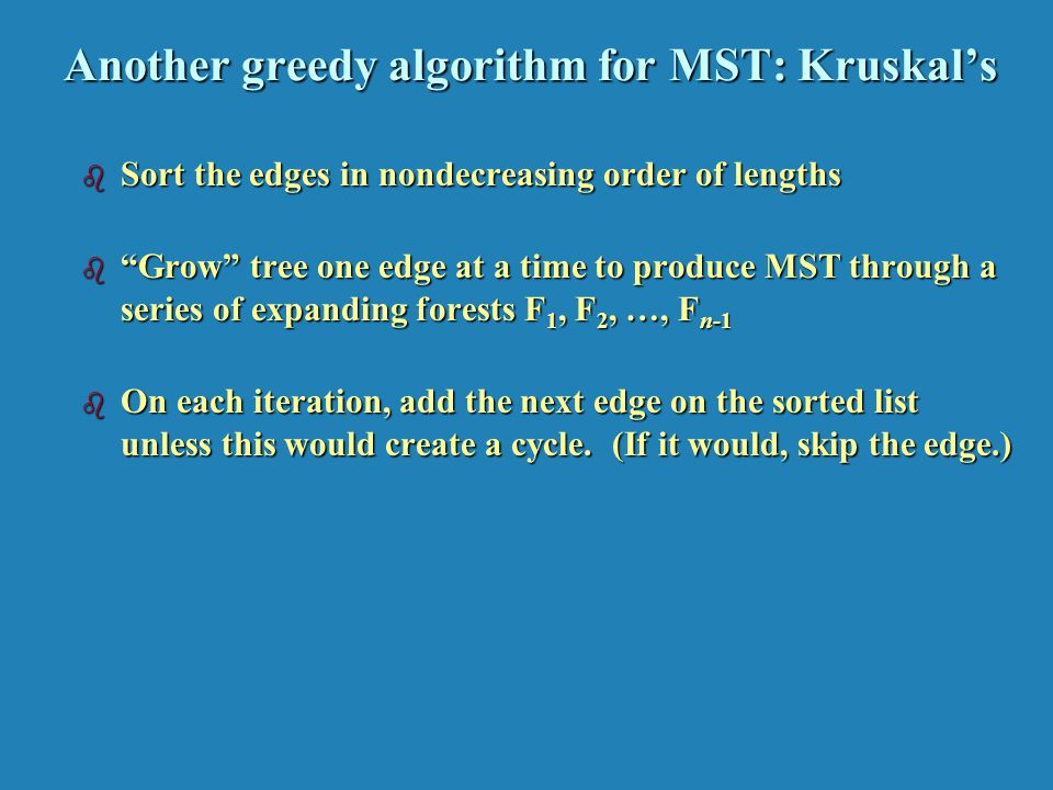Another greedy algorithm for MST: Kruskals b Sort the edges in nondecreasing order of lengths b Grow tree one edge at a time to produce MST through a series of expanding forests F 1, F 2, …, F n-1 b On each iteration, add the next edge on the sorted list unless this would create a cycle.