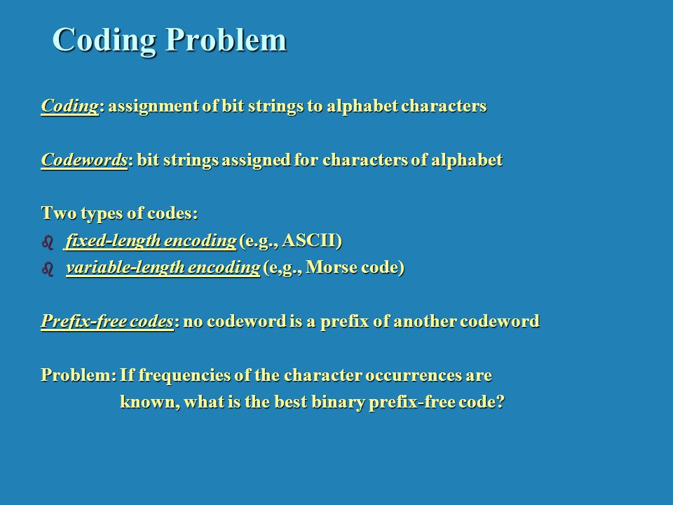 Coding Problem Coding: assignment of bit strings to alphabet characters Codewords: bit strings assigned for characters of alphabet Two types of codes: b fixed-length encoding (e.g., ASCII) b variable-length encoding (e,g., Morse code) Prefix-free codes: no codeword is a prefix of another codeword Problem: If frequencies of the character occurrences are known, what is the best binary prefix-free code.