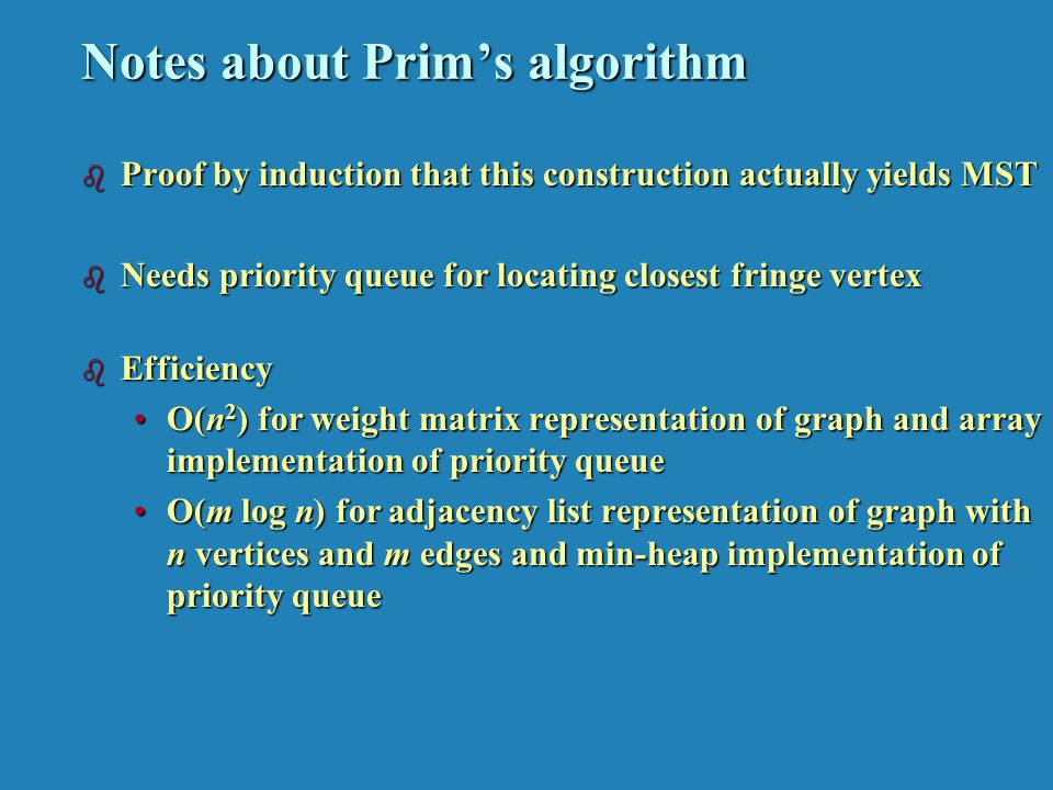 Notes about Prims algorithm b Proof by induction that this construction actually yields MST b Needs priority queue for locating closest fringe vertex b Efficiency O(n 2 ) for weight matrix representation of graph and array implementation of priority queueO(n 2 ) for weight matrix representation of graph and array implementation of priority queue O(m log n) for adjacency list representation of graph with n vertices and m edges and min-heap implementation of priority queueO(m log n) for adjacency list representation of graph with n vertices and m edges and min-heap implementation of priority queue