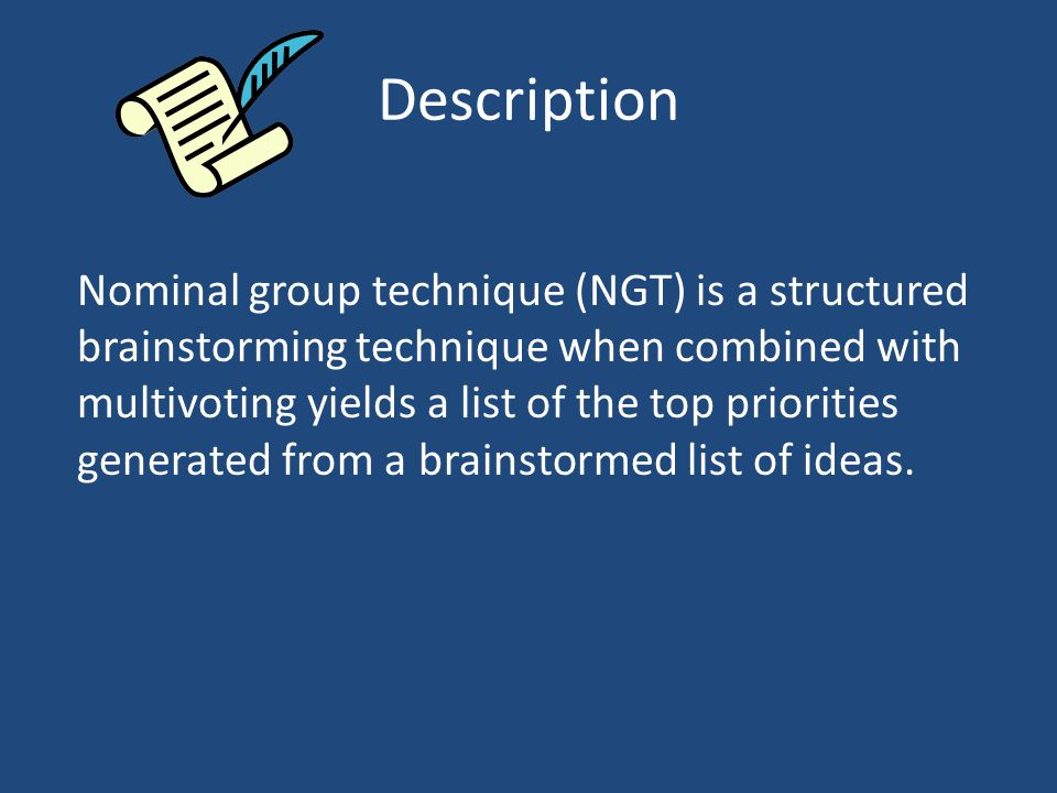Description Nominal group technique (NGT) is a structured brainstorming technique when combined with multivoting yields a list of the top priorities generated from a brainstormed list of ideas.