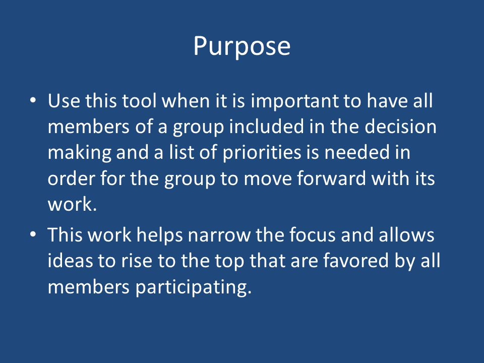 Purpose Use this tool when it is important to have all members of a group included in the decision making and a list of priorities is needed in order for the group to move forward with its work.