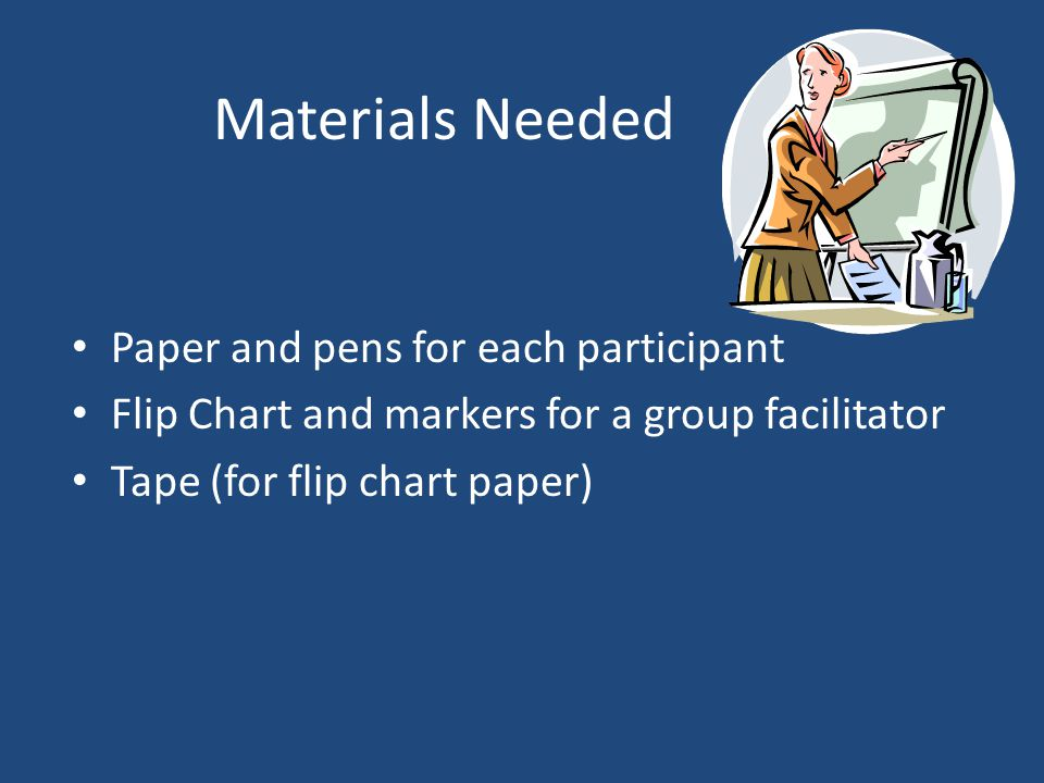 Materials Needed Paper and pens for each participant Flip Chart and markers for a group facilitator Tape (for flip chart paper)