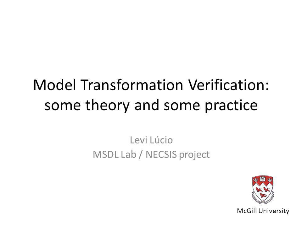 Model Transformation Verification: some theory and some practice Levi Lúcio MSDL Lab / NECSIS project McGill University
