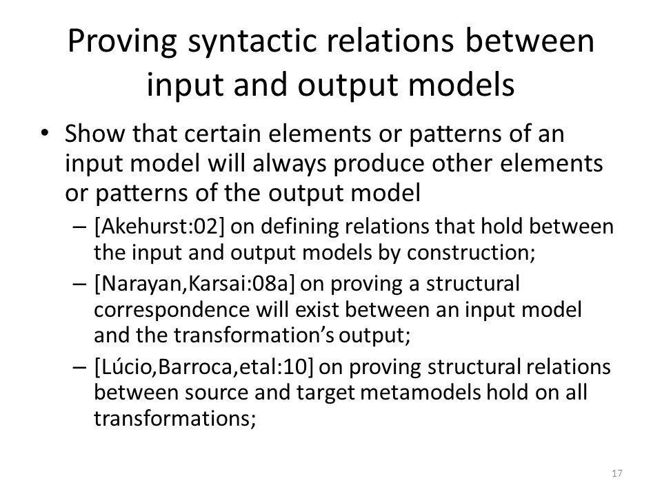 Proving syntactic relations between input and output models Show that certain elements or patterns of an input model will always produce other elements or patterns of the output model – [Akehurst:02] on defining relations that hold between the input and output models by construction; – [Narayan,Karsai:08a] on proving a structural correspondence will exist between an input model and the transformations output; – [Lúcio,Barroca,etal:10] on proving structural relations between source and target metamodels hold on all transformations; 17