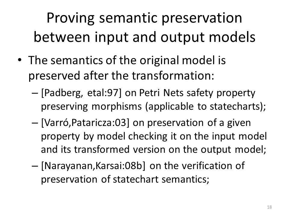 Proving semantic preservation between input and output models The semantics of the original model is preserved after the transformation: – [Padberg, etal:97] on Petri Nets safety property preserving morphisms (applicable to statecharts); – [Varró,Pataricza:03] on preservation of a given property by model checking it on the input model and its transformed version on the output model; – [Narayanan,Karsai:08b] on the verification of preservation of statechart semantics; 18
