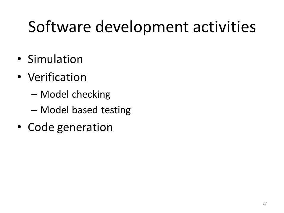 Software development activities Simulation Verification – Model checking – Model based testing Code generation 27