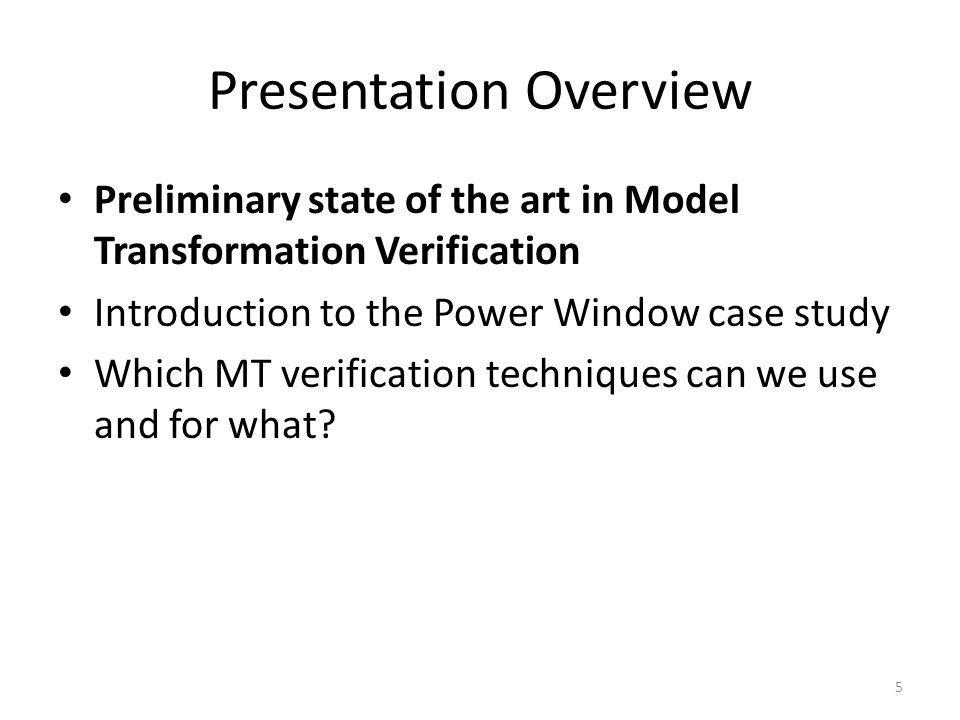 Presentation Overview Preliminary state of the art in Model Transformation Verification Introduction to the Power Window case study Which MT verification techniques can we use and for what.