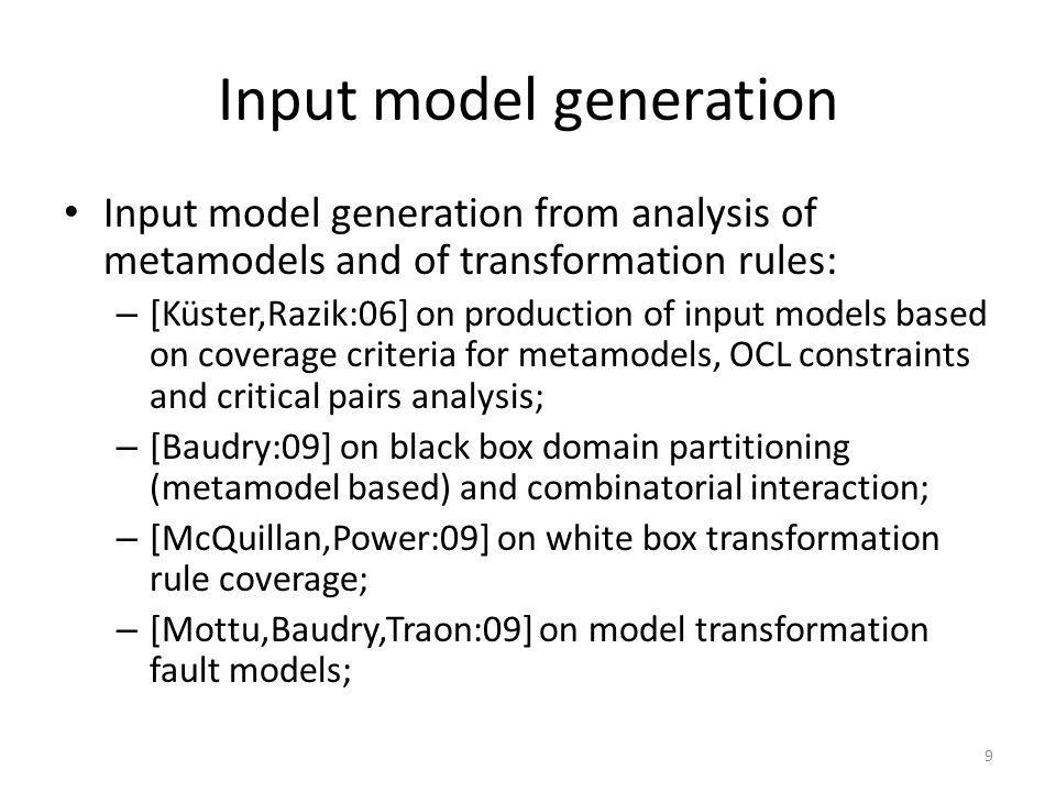 Input model generation Input model generation from analysis of metamodels and of transformation rules: – [Küster,Razik:06] on production of input models based on coverage criteria for metamodels, OCL constraints and critical pairs analysis; – [Baudry:09] on black box domain partitioning (metamodel based) and combinatorial interaction; – [McQuillan,Power:09] on white box transformation rule coverage; – [Mottu,Baudry,Traon:09] on model transformation fault models; 9