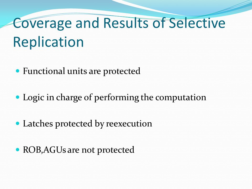 Coverage and Results of Selective Replication Functional units are protected Logic in charge of performing the computation Latches protected by reexecution ROB,AGUs are not protected