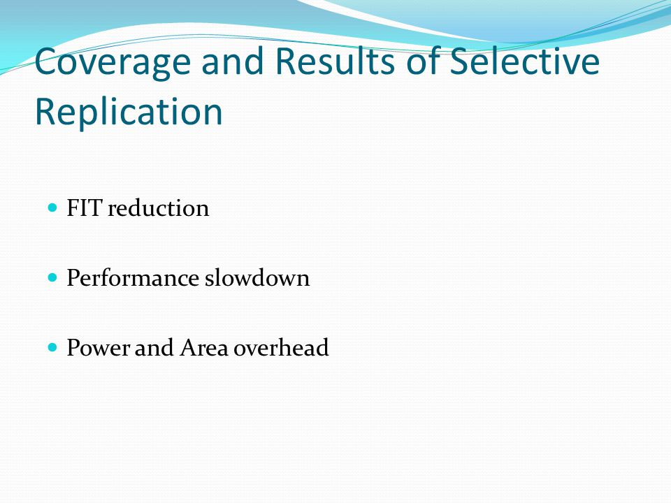 Coverage and Results of Selective Replication FIT reduction Performance slowdown Power and Area overhead